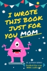 I Wrote This Book Just For You Mom!: Fill In The Blank Book For Mom/Mother's Day/Birthday's And Christmas For Junior Authors Or To Just Say They Love Cover Image