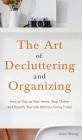 The Art of Decluttering and Organizing: How to Tidy Up your Home, Stop Clutter, and Simplify your Life (Without Going Crazy) Cover Image