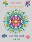 mandala stress relief coloring book adults: coloring book relieving designs, creativity, concentration, Gift idea, girl, boy, adults, relaxing anti- s Cover Image
