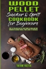 Wood Pellet Smoker and Grill Cookbook for Beginners: Easy to Follow Step-By-Step Guide to Grilling And Smoking Delicious Dishes, From Lunch To Dessert Cover Image