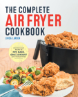 The Complete Air Fryer Cookbook: Amazingly Easy Recipes to Fry, Bake, Grill, and Roast with Your Air Fryer Cover Image