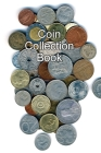 Coin Collection Book: Collectors of Coins Inventory Book Organizer Logbook Journal Cover Image