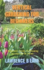 Vertical Gardening for Beginners: A Beginners Guide To Growing Successfully At Home Cover Image