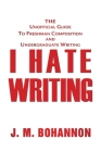 I Hate Writing: The Unofficial Guide to Freshman Composition and Undergraduate Writing Cover Image