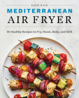 Mediterranean Air Fryer: 95 Healthy Recipes to Fry, Roast, Bake, and Grill Cover Image