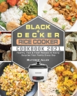 BLACK+DECKER Rice Cooker Cookbook 2021: Healthy, Fast & Fresh Recipes to Easily Surprise Your Family Every Day Cover Image