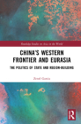 China's Western Frontier and Eurasia: The Politics of State and Region-Building (Routledge Studies on Asia in the World) Cover Image
