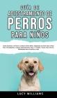 Guía de Adiestramiento de Perros Para Niños: Cómo entrenar a tu perro o cachorro para niños, siguiendo una guía paso a paso para principiantes: incluy Cover Image