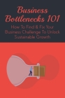 Business Bottlenecks 101: How To Find & Fix Your Business Challenge To Unlock Sustainable Growth: Some Of The Key Ideas Of The Theory Of Constra Cover Image