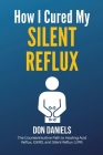 How I Cured My Silent Reflux: The Counterintuitive Path to Healing Acid Reflux, GERD, and Silent Reflux (LPR) Cover Image