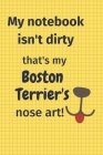 My Notebook Isn't Dirty That's my Boston Terrier's Nose Art: For Boston Terrier Dog Fans Cover Image