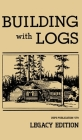 Building With Logs (Legacy Edition): A Classic Manual On Building Log Cabins, Shelters, Shacks, Lookouts, and Cabin Furniture For Forest Life Cover Image