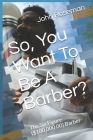 So, You Want To Be A Barber?: The Six Figure ($100,000.00) Barber Cover Image