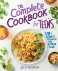 The Complete Cookbook for Teens: 120+ Recipes to Level Up Your Kitchen Game Cover Image
