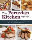 The Peruvian Kitchen: Traditions, Ingredients, Tastes, and Techniques in 100 Delicious Recipes Cover Image