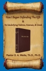How I Began Defending The KJB & Its Underlying Hebrew, Aramaic, & Greek Cover Image