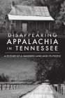 Disappearing Appalachia in Tennessee: A Picture of a Vanished Land and Its People Cover Image