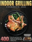Indoor Grilling Cookbook 2021: 400 Flavorful and Stress-free Recipes for Beginners and Advanced Users with Indoor Grilling Oven Cover Image