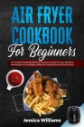 Air fryer cookbook for beginners: This fantastic cookbook will teach you how to use the air fryer, with many new recipes, to lose weight and burn fat, Cover Image