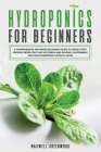 Hydroponics for Beginners: A Comprehensive and Phased Beginner's Guide to Quickly Start Growing Herbs, Fruit and Vegetables and Building a Sustai Cover Image