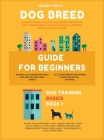 Dog Breed Guide For Beginners: A Concise Analysis Of 50 Dog Breeds (Including Size, Temperament, Ease of Training, Exercise Needs and Much More!) Cover Image