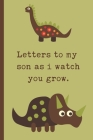 Letters To My Son As I Watch You Grow: Baby Boy Prompted Fill In 93 Pages of Thoughtful Gift for New Mothers - Moms - Parents - Write Love Filled Memo Cover Image