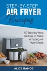 Step-by-Step Air Fryer Recipes: 50 Step-by-Step Recipes to Make Amazing Air Fryer Meals Cover Image