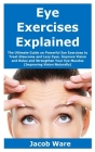 Eye Exercises Explained: The Ultimate Guide on Powerful Eye Exercises to Treat Glaucoma and Lazy Eyes, Improve Vision and Relax and Strengthen Cover Image