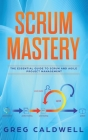 Scrum: Mastery - The Essential Guide to Scrum and Agile Project Management (Lean Guides with Scrum, Sprint, Kanban, DSDM, XP Cover Image