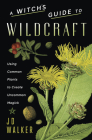 A Witch's Guide to Wildcraft: Using Common Plants to Create Uncommon Magick Cover Image