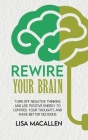 Rewire Your Brain: Turn Off Negative Thinking and Use Positive Energy to Control Your Thoughts and Make Better Decisions Cover Image