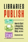 Libraries Publish: How to Start a Magazine, Small Press, Blog, and More Cover Image