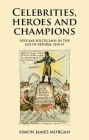 Celebrities, Heroes and Champions: Popular Politicians in the Age of Reform, 1810-67 Cover Image