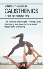 Calisthenics for Beginners: Everything You Need to Know About Bodyweight Exercising (The Ultimate Bodyweight Training Guide) Cover Image