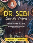 Dr. Sebi Cure for Herpes: A Guide to Herpes Simplex Virus (HSV) Treatment With Dr. Sebi Alkaline Diet and Herbs. Recover With No Detrimental Sid Cover Image
