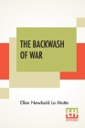 The Backwash Of War: The Human Wreckage Of The Battlefield As Witnessed By An American Hospital Nurse Cover Image
