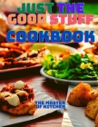 Just the Good Stuff - A Cookbook: Amazing Recipes to Satisfy All Your Cravings With Beautiful Pictures. Cover Image