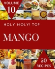 Holy Moly! Top 50 Mango Recipes Volume 10: From The Mango Cookbook To The Table Cover Image