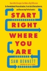 Start Right Where You Are: How Little Changes Can Make a Big Difference for Overwhelmed Procrastinators, Frustrated Overachievers, and Recovering Cover Image