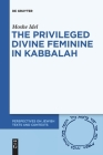 The Privileged Divine Feminine in Kabbalah (Perspectives on Jewish Texts and Contexts #10) Cover Image