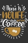 There Is No Life Before Coffee: Feel Good Reflection Quote for Work - Employee Co-Worker Appreciation Present Idea - Office Holiday Party Gift Exchang Cover Image