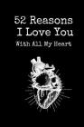 52 Reasons I Love You With All My Heart: Book to Fill in About Boyfriend or Girlfriend - Personalized Valentine's Day Gift for Him or Her - I Love You Cover Image