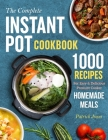 The Complete Instant Pot Cookbook: 1000 Recipes For Easy & Delicious Pressure Cooker Homemade Meals Cover Image