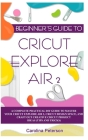 Beginner's Guide to Cricut Explore Air 2: A Complete Practical DIY Guide to Master your Cricut EXPLORE AIR 2, Cricut Design Space, and Craft Out Creat Cover Image