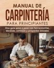 Manual de carpintería para principiantes: Una guía paso a paso con herramientas, técnicas, consejos y proyectos iniciales Cover Image