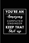 You're An Amazing Computer Engineer. Keep That Shit Up.: Blank Lined Funny Computer Engineering Journal Notebook Diary - Perfect Gag Birthday, Appreci Cover Image