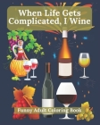 'When Life Gets Complicated, I Wine': Funny Adult Coloring Book, Perfect Birthday Gift or Christmas Present for Wine Lovers, stress relief and relaxat Cover Image