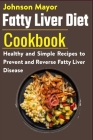 Fatty Liver Diet Cookbook: Healthy and Simple Recipes to Prevent and Reverse Fatty Liver Disease Cover Image