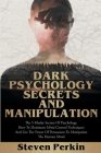Dark Psychology Secrets and Manipulation: The 5 Murky Secrets of Psychology. How to Dominate Mind Control Techniques and Use the Power of Persuasion t Cover Image