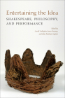 Entertaining the Idea: Shakespeare, Performance, and Philosophy (UCLA Clark Memorial Library) Cover Image